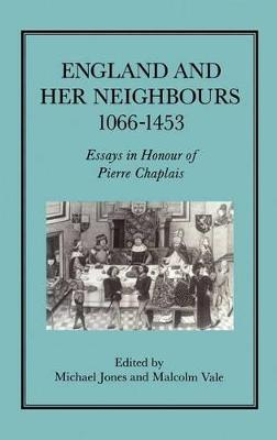 England and Her Neighbours, 1066-1453 Essays in Honour of Pierre Chaplais by M. C. E. Jones
