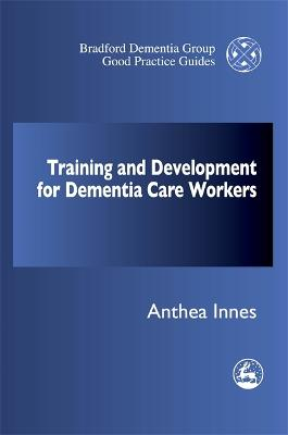 Training and Development for Dementia Care Workers by Anthea Innes