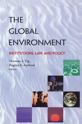 The Global Environment Institutions, Law and Policy by Norman J. Vig, Regina S. Axelrod