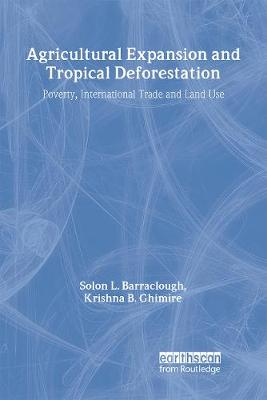 Agricultural Expansion and Tropical Deforestation International Trade, Poverty and Land Use by Solon L. Barraclough