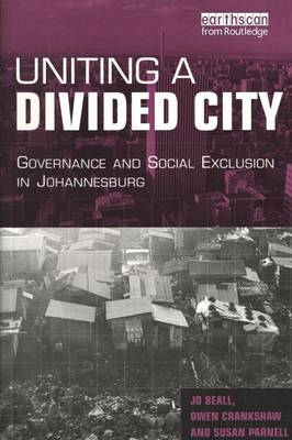 Uniting a Divided City Governance and Social Exclusion in Johannesburg by Jo Beall, Owen Crankshaw, Susan Parnell