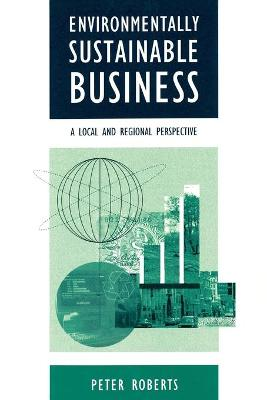 Environmentally Sustainable Business A Local and Regional Perspective by Peter Roberts