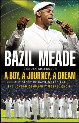 A Boy, A Journey, A Dream The story of Bazil Meade and the London Community Gospel Choir by Bazil Meade, Jan Greenough