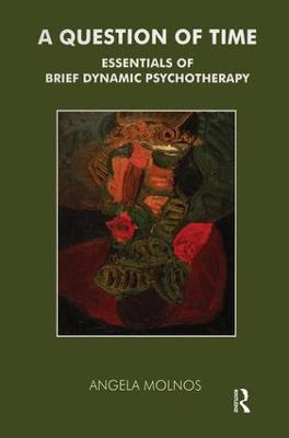 A Question of Time Essentials of Brief Dynamic Psychotherapy by Angela Molnos