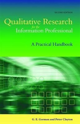 Qualitative Research for the Information Professional A Practical Handbook by Gary. E. Gorman, Peter Clayton