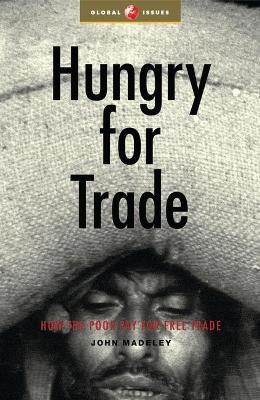 Hungry for Trade How the Poor Pay for Free Trade by John Madeley