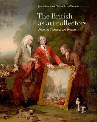 The British as Art Collectors From the Tudors to the Present by James Stourton, Charles Sebag-Montefiore