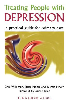 Treating People with Depression A Practical Guide for Primary Care by Greg Wilkinson, Bruce Moore, Pascale Moore