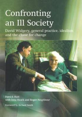 Confronting an Ill Society David Widgery, General Practice, Idealism and the Chase for Change by Margaret Mayberry, John Mayberry, Patrick Hutt, Iona Heath