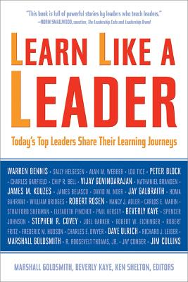 Learn Like a Leader Today's Top Leaders Share Their Learning Journeys by Beverly L. Kaye, Ken Shelton, Marshall Goldsmith