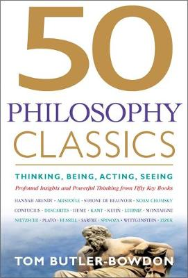50 Philosophy Classics Thinking, Being, Acting Seeing - Profound Insights and Powerful Thinking from Fifty Key Books by Tom Butler-Bowdon