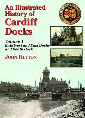 An Illustrated History of Cardiff Docks Bute West and East Docks and Roath Dock by John Hutton