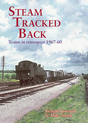 Steam Tracked Back Trains in Retrospective 1967-1960 by Richard Inwood, Mike Smith