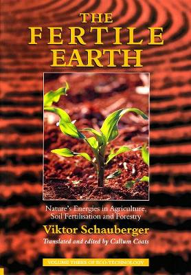 The Fertile Earth Nature's Energies in Agriculture, Soil Fertilisation and Forestry by Viktor Schauberger