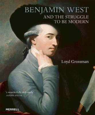 Benjamin West and the Struggle to be Modern by Loyd Grossman