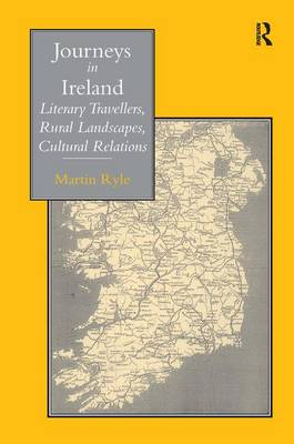 Journeys in Ireland Literary Travellers, Rural Landscapes, Cultural Relations by Martin Ryle