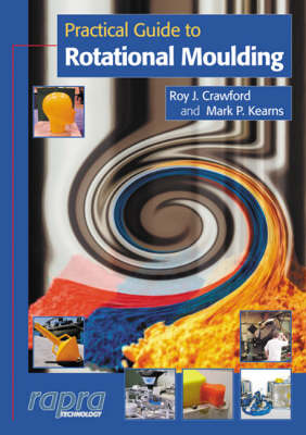 Practical Guide to Rotational Moulding by Roy J. Crawford, Mark P. Kearns