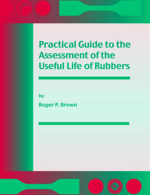 Practical Guide to the Assessment of the Useful Life of Rubbers by R.P. Brown