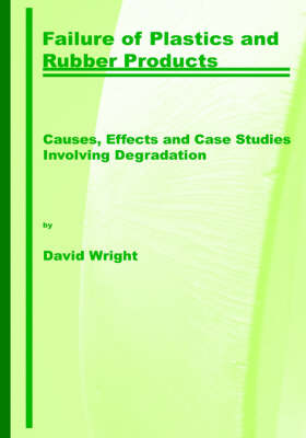 Failure of Plastics and Rubber Products. Causes, Effects and Case Studies Involving Degradation by D.C. Wright