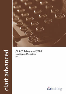 CLAiT Advanced 2006 Unit 1 Creating an IT Solution by CiA Training Ltd.
