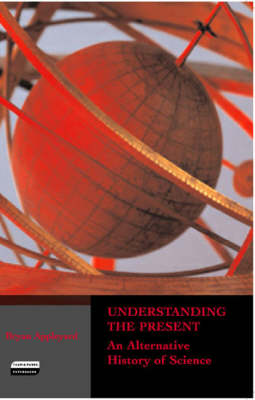 Understanding the Present An Alternative History of Science by Bryan Appleyard