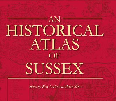 An Historical Atlas of Sussex (hardback) by Kim C. Leslie, Brian Short