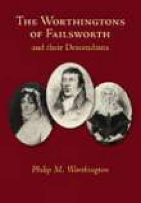 The Worthingtons of Failsworth & Their Decendents by Philip Michael Worthington