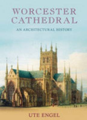 Worcester Cathedral An Architectural History by Ute Engel