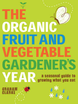 The Organic Fruit and Vegetable Gardener's Year A Seasonal Guide to Growing What You Eat by Graham Clarke