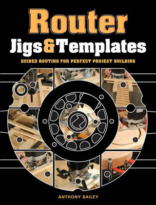 Router Jigs & Templates Guided Routing for Perfect Project Building by Antony Bailey
