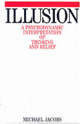 Illusion A Psychodynamic Interpretation of Thinking and Belief by Michael Jacobs