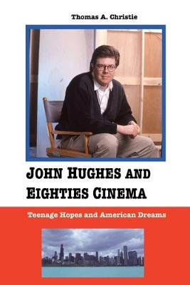 John Hughes and Eighties Cinema Teenage Hopes and American Dreams by Thomas A. Christie