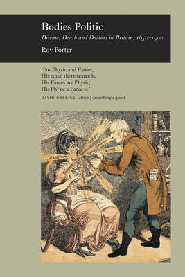 Bodies Politic Disease, Death and Doctors in Britain 1650-1900 by Roy Porter