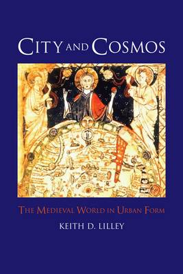 City and Cosmos The Medieval World in Urban Form by Keith D. Lilley