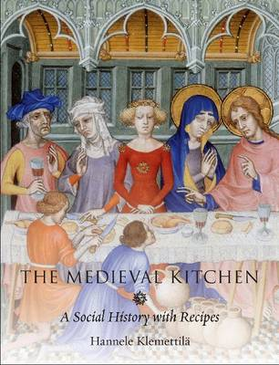 The Medieval Kitchen A Social History with Recipes by Hannele Klemetilla
