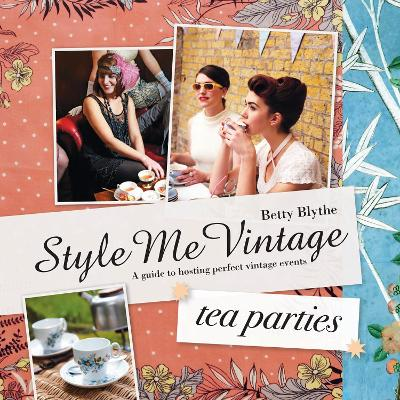 Style Me Vintage: Tea Parties Recipes and tips for styling the perfect event by Betty Blythe