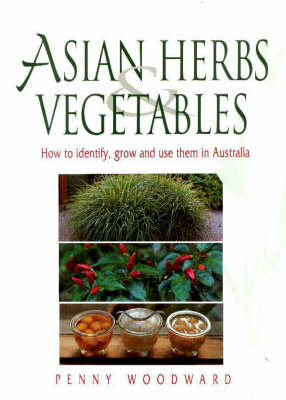 Asian Herbs & Vegetables How to Identify, Grow and Use Them in Australia by Penny Woodward