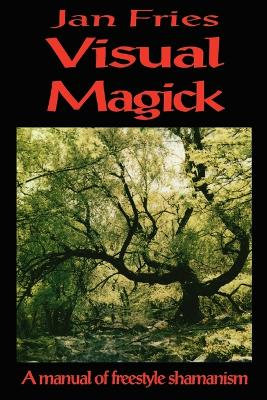 Visual Magick A Manual of Freestyle Shamanism by Jan Fries