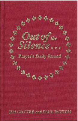 Out of the Silence... into the Silence Prayer's Daily Round by Jim Cotter, Paul Payton