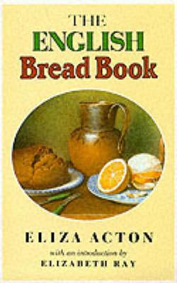 The English Bread Book by Eliza Acton, Elizabeth Ray