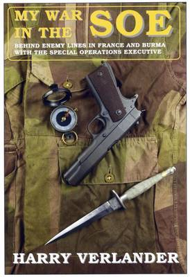 My War in the SOE Behind Enemy Lines in France and Burmah with the Special Operations Executive by Harry Verlander