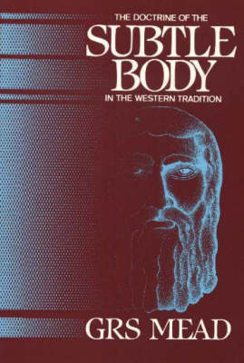 Doctrine of the Subtle Body in the Western Tradition An Outline of What the Philosopher Taught and Christians Thought on the Subject by G. R. S. Mead