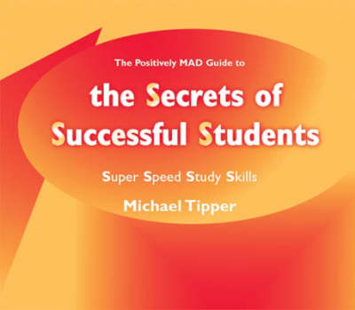 The Secrets of Successful Students (The Positively MAD Guide To) Super Speed Study Skills by Michael Tipper