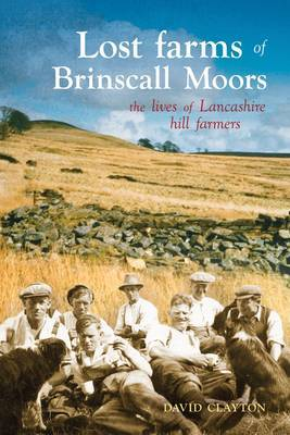 Lost Farms of Brinscall Moors The Lives of Lancashire Hill Farmers by David Clayton