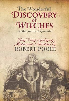 Thomas Potts, the Wonderful Discovery of Witches in the County of Lancaster Modernised and Introduced by Robert Poole by Robert Poole