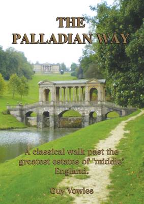 The Palladian Way A Classical Walk Past the Greatest Estates of Middle England by Guy Vowles