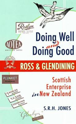 Doing Well and Doing Good Ross and Glendining : Scottish Enterprise in New Zealand by S.R.H. Jones