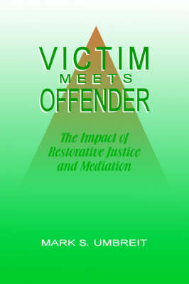 Victim Meets Offender: the Impact of Restorative Justice and Mediation by Mark S Umbreit