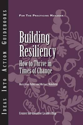 Building Resiliency How to Thrive in Times of Change by Center for Creative Leadership (CCL), Mary Lynn Pulley, Michael Wakefield
