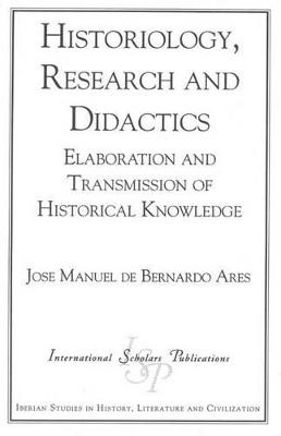 Historiography, Research and Didactics Elaboration and Transmission of Historical Knowledge by Jose Manuel De Bernardo Ares